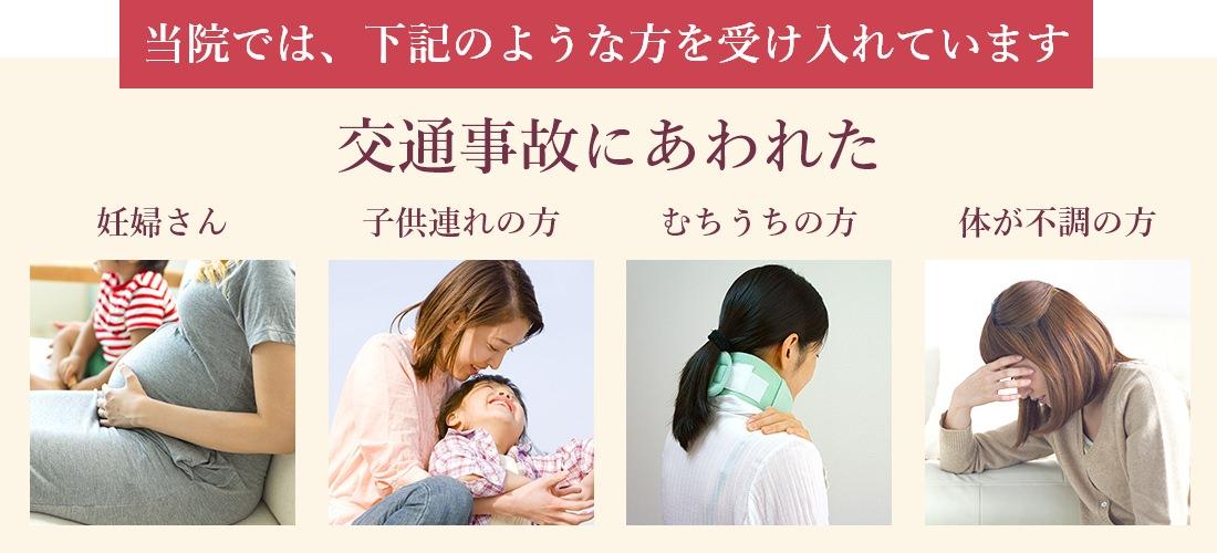 当院では、下記のような方を受け入れています。交通事故にあわれた 妊婦さん・子連れの方・むちうちの方・体が不調の方